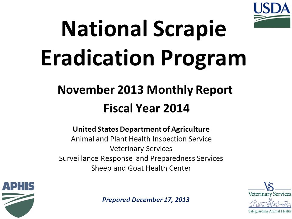 Prepared December 17, 2013 United States Department of Agriculture Animal and Plant Health Inspection Service Veterinary Services Surveillance Response and Preparedness Services Sheep and Goat Health Center November 2013 Monthly Report Fiscal Year 2014 National Scrapie Eradication Program