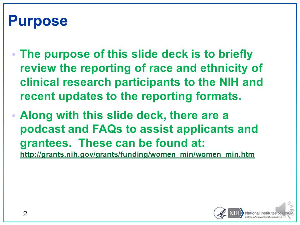 The purpose of this slide deck is to briefly review the reporting of race and ethnicity of clinical research participants to the NIH and recent updates to the reporting formats.