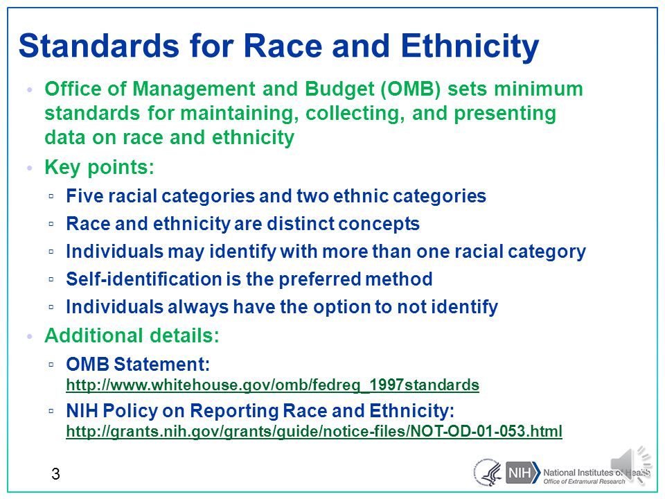 Office of Management and Budget (OMB) sets minimum standards for maintaining, collecting, and presenting data on race and ethnicity Key points: ▫ Five racial categories and two ethnic categories ▫ Race and ethnicity are distinct concepts ▫ Individuals may identify with more than one racial category ▫ Self-identification is the preferred method ▫ Individuals always have the option to not identify Additional details: ▫ OMB Statement: http://www.whitehouse.gov/omb/fedreg_1997standards http://www.whitehouse.gov/omb/fedreg_1997standards ▫ NIH Policy on Reporting Race and Ethnicity: http://grants.nih.gov/grants/guide/notice-files/NOT-OD-01-053.html http://grants.nih.gov/grants/guide/notice-files/NOT-OD-01-053.html Standards for Race and Ethnicity 3
