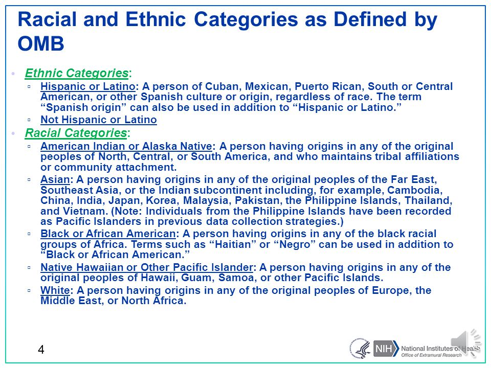 Ethnic Categories: ▫ Hispanic or Latino: A person of Cuban, Mexican, Puerto Rican, South or Central American, or other Spanish culture or origin, regardless of race.