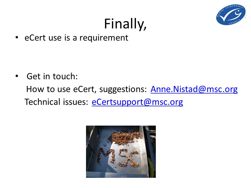Finally, eCert use is a requirement Get in touch: How to use eCert, suggestions: Anne.Nistad@msc.orgAnne.Nistad@msc.org Technical issues: eCertsupport@msc.orgeCertsupport@msc.org