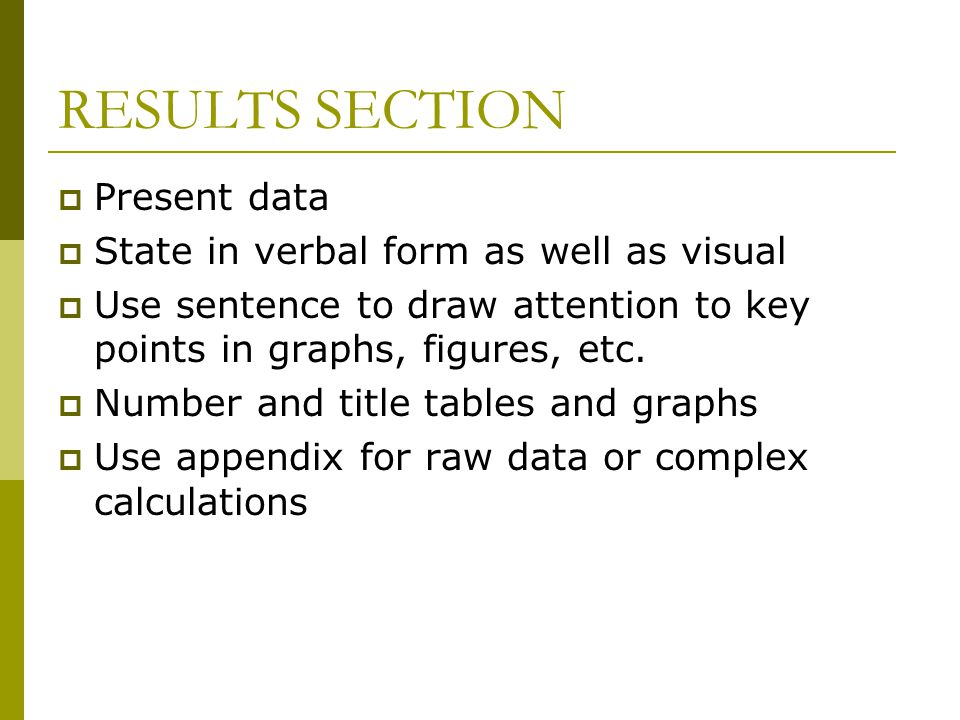 RESULTS SECTION  Present data  State in verbal form as well as visual  Use sentence to draw attention to key points in graphs, figures, etc.  Numb