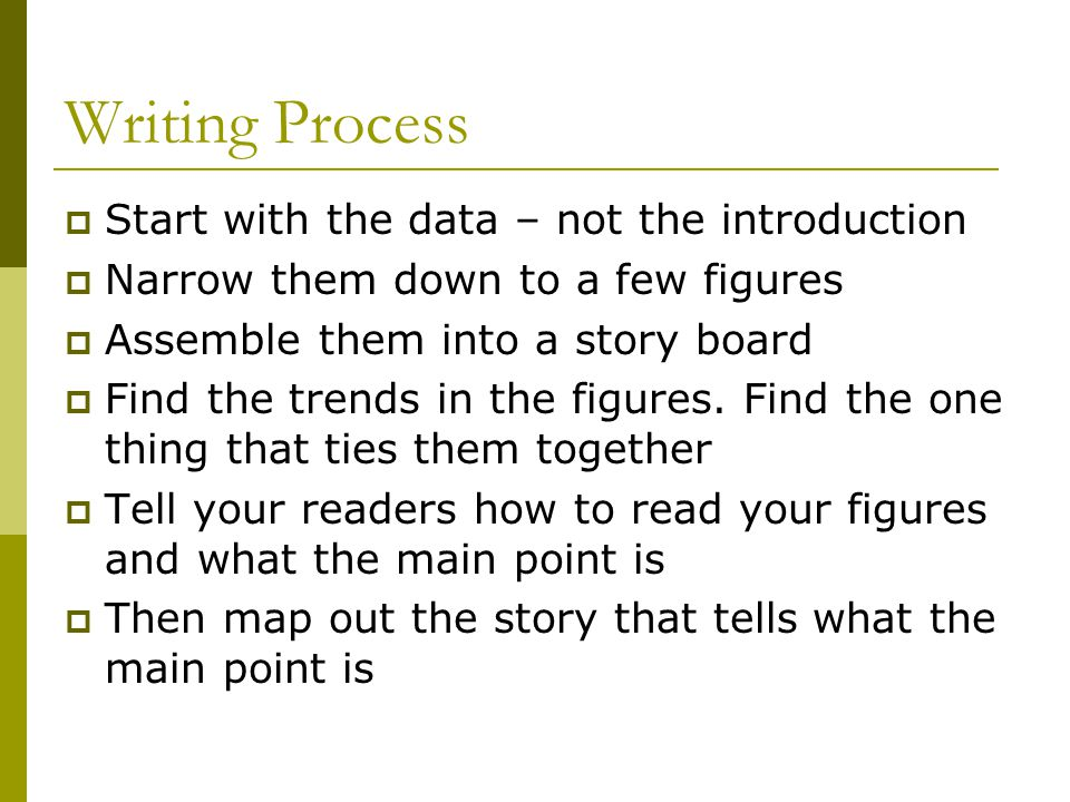 Writing Process  Start with the data – not the introduction  Narrow them down to a few figures  Assemble them into a story board  Find the trends