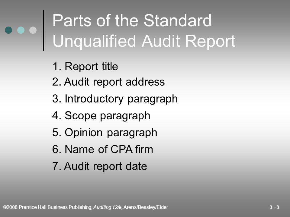 ©2008 Prentice Hall Business Publishing, Auditing 12/e, Arens/Beasley/Elder 3 - 34 Number of Paragraphs in the Report Standard unqualified 3 Unqualified with explanatory paragraph4 Unqualified shared report with other auditors3 Qualified – opinion only4 Qualified – scope and opinion4 Disclaimer – scope limitation3 Adverse4 Type of Report