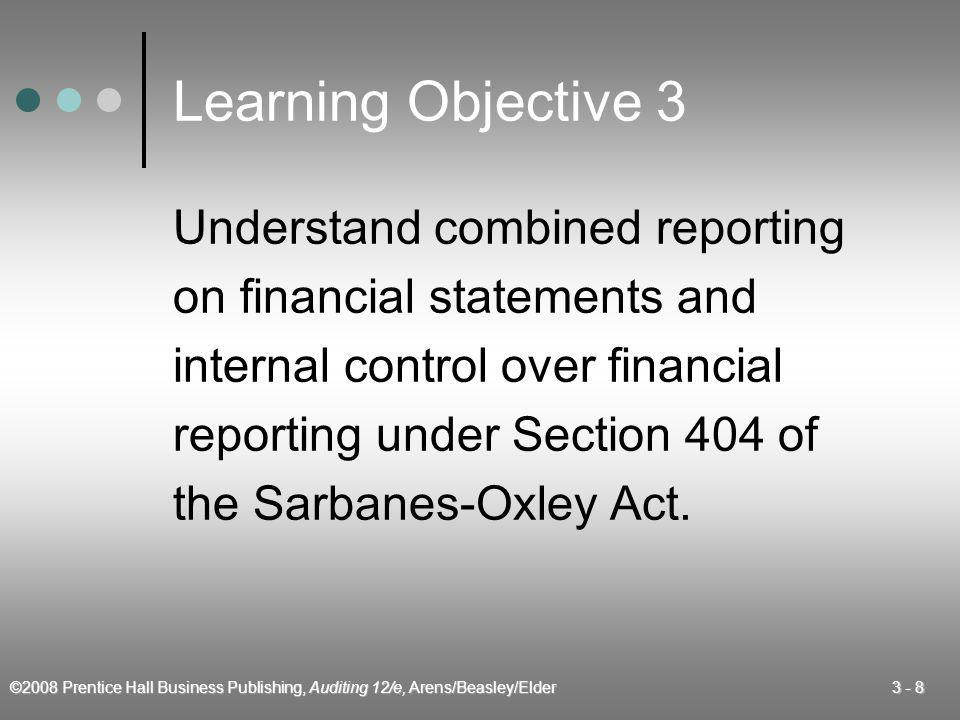 ©2008 Prentice Hall Business Publishing, Auditing 12/e, Arens/Beasley/Elder 3 - 9 Sarbanes-Oxley Act This Act requires the auditor of a public company to attest to management's report on the effectiveness of internal control over financial reporting.