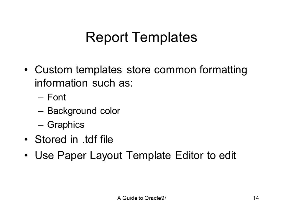 A Guide to Oracle9i14 Report Templates Custom templates store common formatting information such as: –Font –Background color –Graphics Stored in.tdf file Use Paper Layout Template Editor to edit