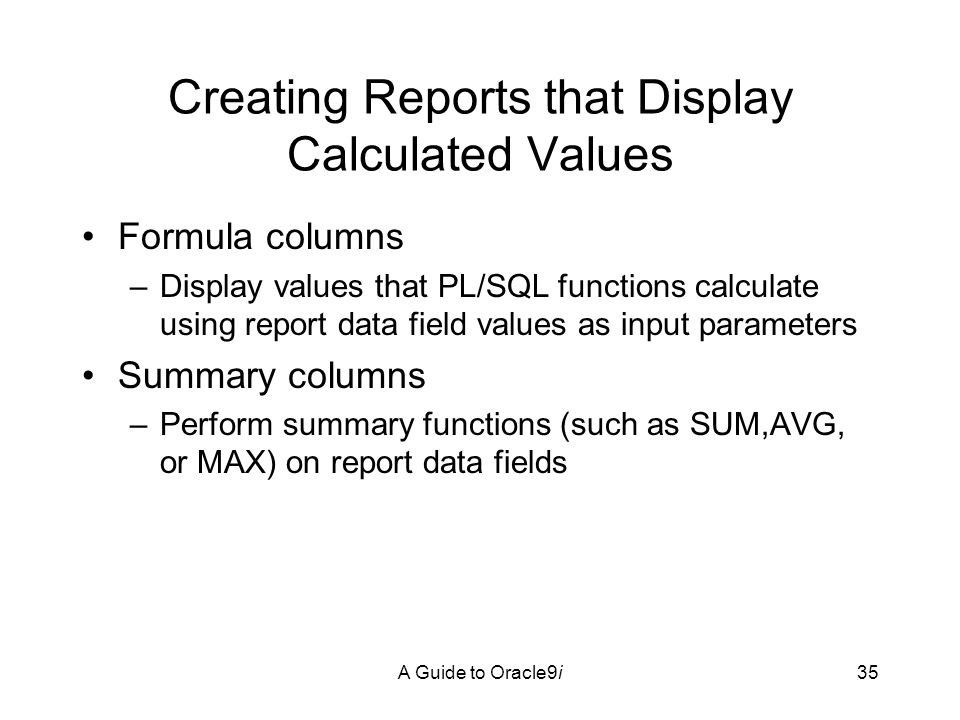 A Guide to Oracle9i35 Creating Reports that Display Calculated Values Formula columns –Display values that PL/SQL functions calculate using report data field values as input parameters Summary columns –Perform summary functions (such as SUM,AVG, or MAX) on report data fields