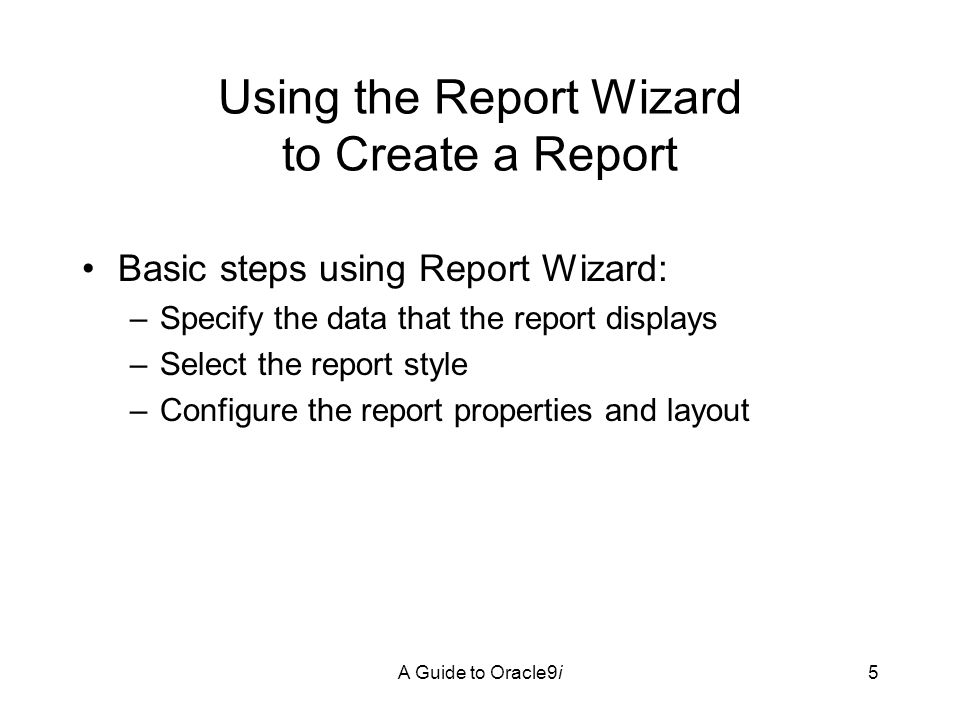 A Guide to Oracle9i5 Using the Report Wizard to Create a Report Basic steps using Report Wizard: –Specify the data that the report displays –Select the report style –Configure the report properties and layout