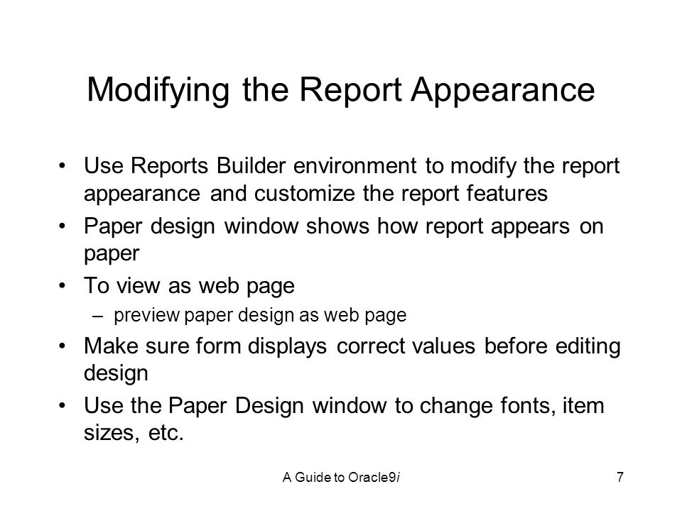 A Guide to Oracle9i7 Modifying the Report Appearance Use Reports Builder environment to modify the report appearance and customize the report features Paper design window shows how report appears on paper To view as web page –preview paper design as web page Make sure form displays correct values before editing design Use the Paper Design window to change fonts, item sizes, etc.