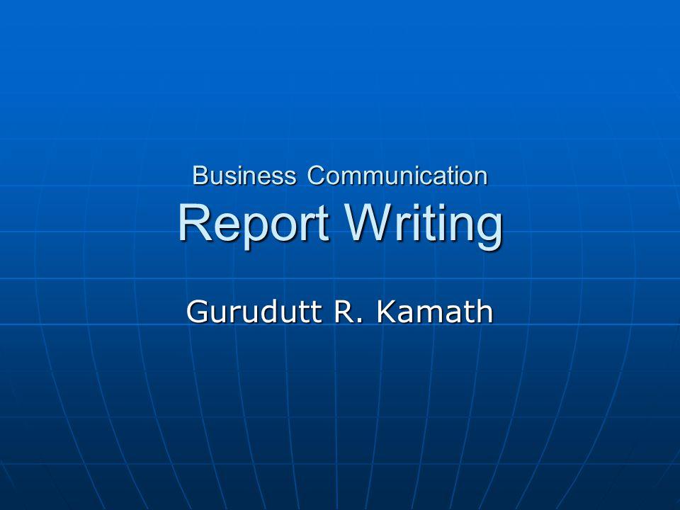 Business Communication Report Writing Gurudutt R. Kamath