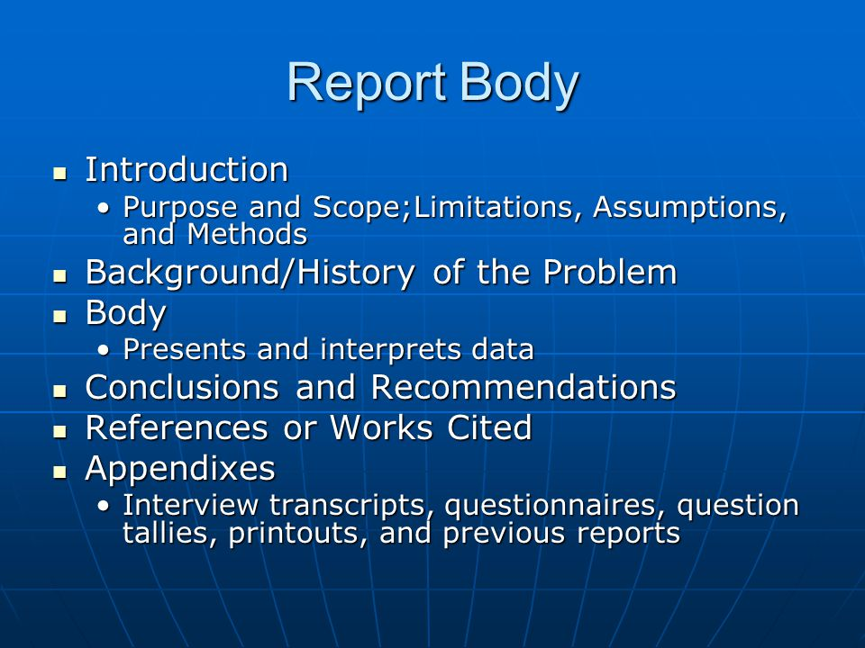 Report Body Introduction Introduction Purpose and Scope;Limitations, Assumptions, and MethodsPurpose and Scope;Limitations, Assumptions, and Methods Background/History of the Problem Background/History of the Problem Body Body Presents and interprets dataPresents and interprets data Conclusions and Recommendations Conclusions and Recommendations References or Works Cited References or Works Cited Appendixes Appendixes Interview transcripts, questionnaires, question tallies, printouts, and previous reportsInterview transcripts, questionnaires, question tallies, printouts, and previous reports