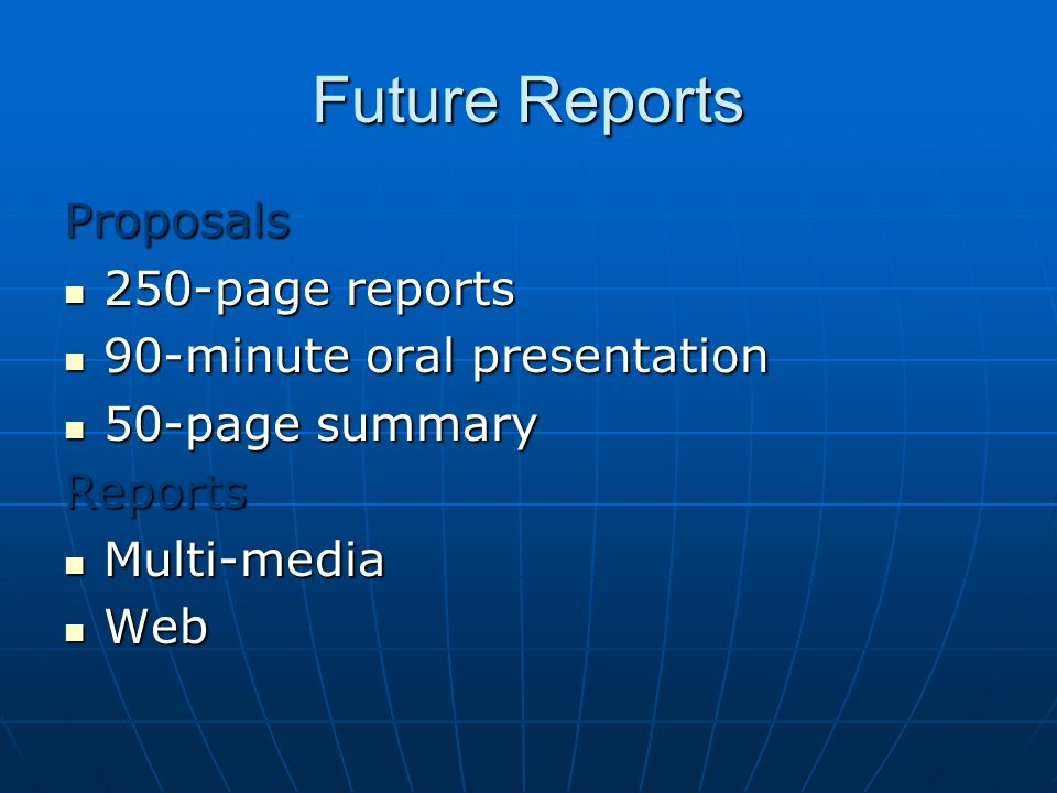 Future Reports Proposals 250-page reports 250-page reports 90-minute oral presentation 90-minute oral presentation 50-page summary 50-page summaryReports Multi-media Multi-media Web Web