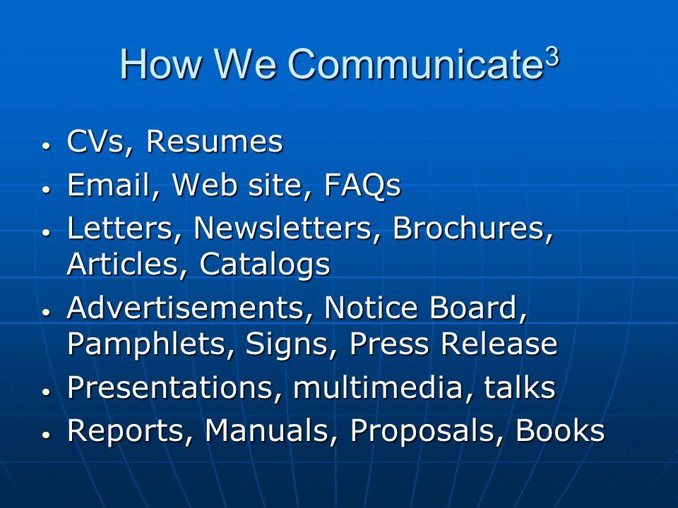How We Communicate 3 CVs, Resumes CVs, Resumes Email, Web site, FAQs Email, Web site, FAQs Letters, Newsletters, Brochures, Articles, Catalogs Letters