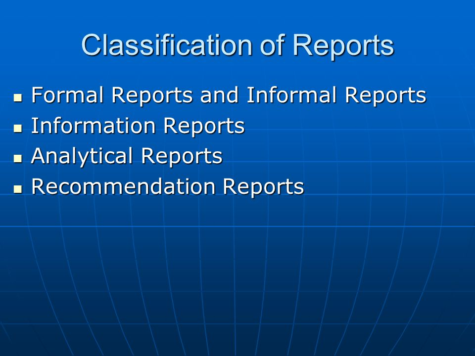 Classification of Reports Formal Reports and Informal Reports Formal Reports and Informal Reports Information Reports Information Reports Analytical Reports Analytical Reports Recommendation Reports Recommendation Reports