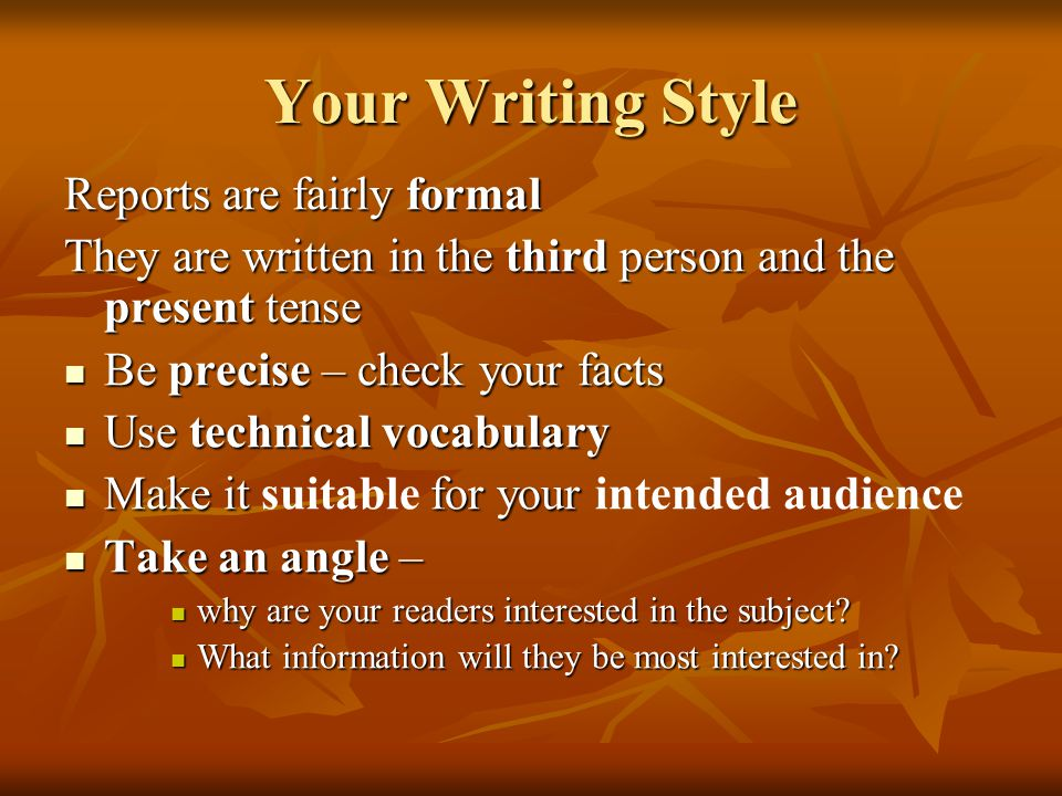 Your Writing Style Reports are fairly formal They are written in the third person and the present tense Be precise – check your facts Be precise – check your facts Use technical vocabulary Use technical vocabulary Make it for your Make it suitable for your intended audience Take an angle – Take an angle – why are your readers interested in the subject.