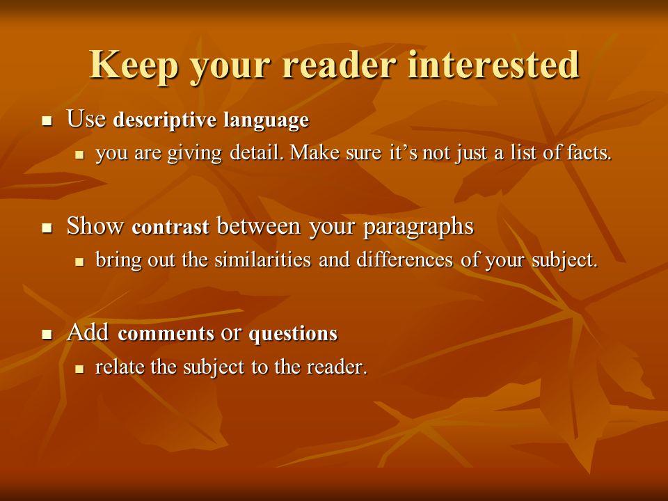 Keep your reader interested Use descriptive language Use descriptive language you are giving detail.