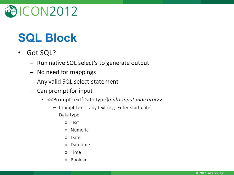 © 2012 Entrinsik, Inc. SQL Block Got SQL? – Run native SQL select's to generate output – No need for mappings – Any valid SQL select statement – Can p