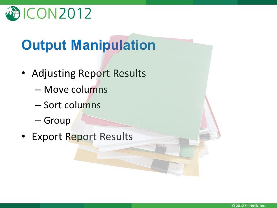 © 2012 Entrinsik, Inc. Output Manipulation Adjusting Report Results – Move columns – Sort columns – Group Export Report Results