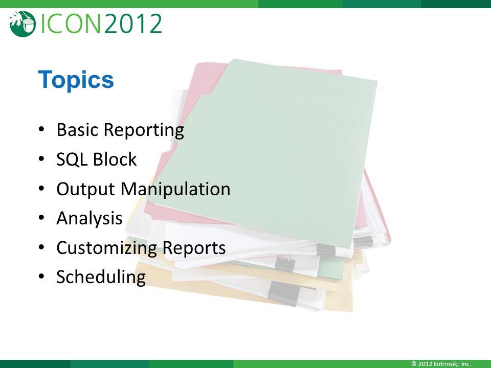 © 2012 Entrinsik, Inc. Topics Basic Reporting SQL Block Output Manipulation Analysis Customizing Reports Scheduling