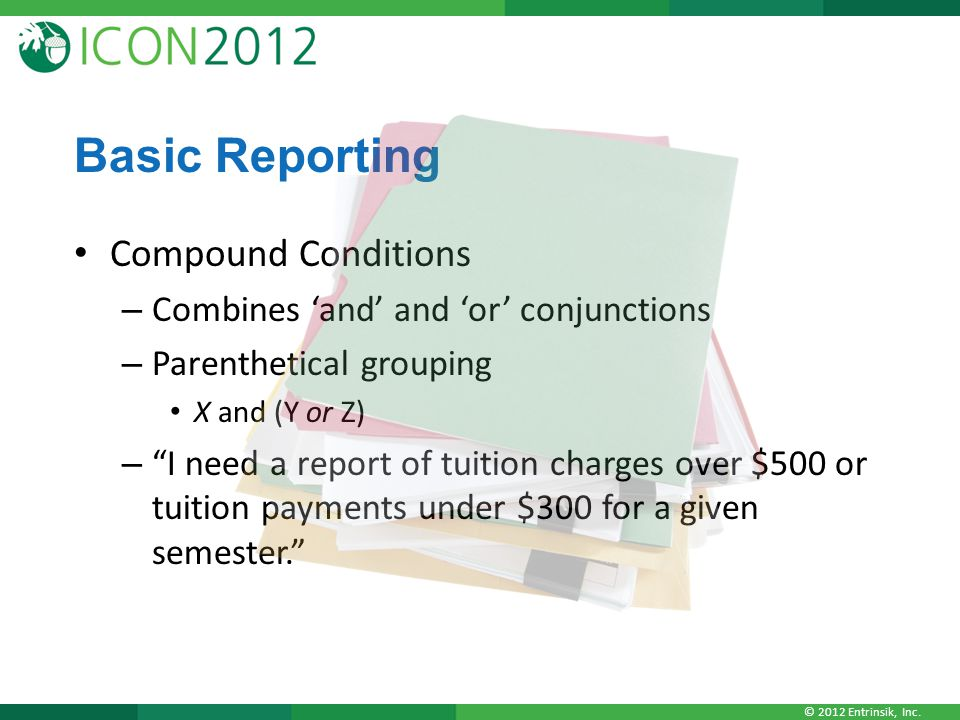 """© 2012 Entrinsik, Inc. Basic Reporting Compound Conditions – Combines 'and' and 'or' conjunctions – Parenthetical grouping X and (Y or Z) – """"I need a"""