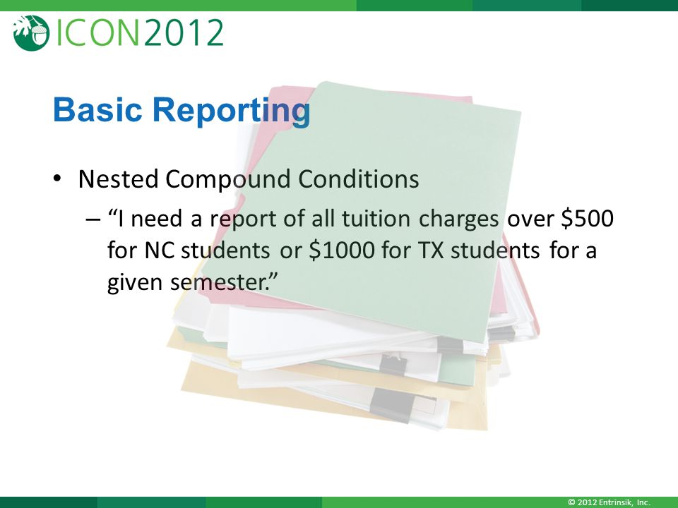 """© 2012 Entrinsik, Inc. Basic Reporting Nested Compound Conditions – """"I need a report of all tuition charges over $500 for NC students or $1000 for TX"""