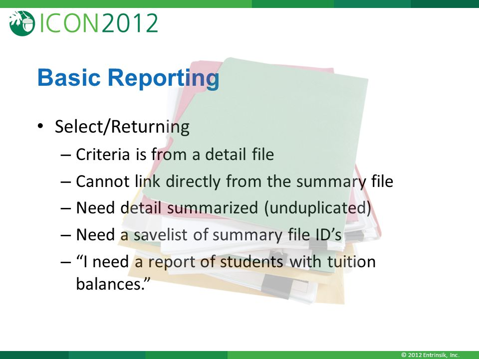 © 2012 Entrinsik, Inc. Basic Reporting Select/Returning – Criteria is from a detail file – Cannot link directly from the summary file – Need detail su
