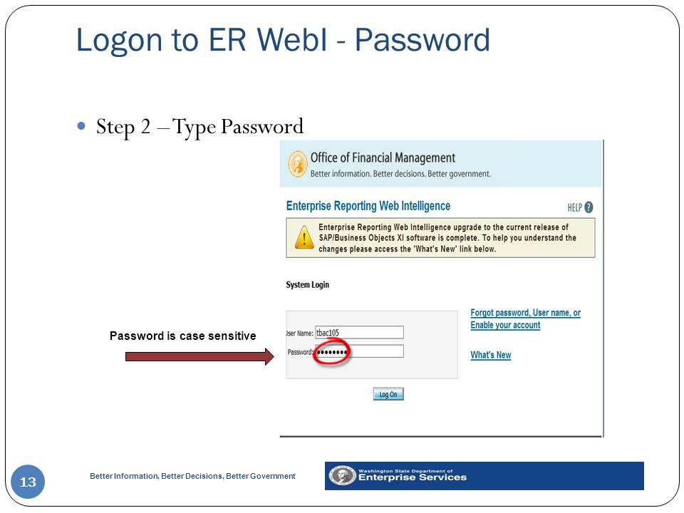 Better Information, Better Decisions, Better Government Logon to ER WebI - Password 13 Step 2 – Type Password Password is case sensitive
