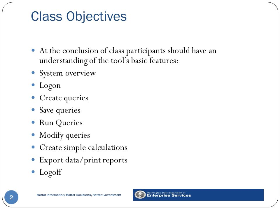 Better Information, Better Decisions, Better Government Class Objectives 2 At the conclusion of class participants should have an understanding of the tool's basic features: System overview Logon Create queries Save queries Run Queries Modify queries Create simple calculations Export data/print reports Logoff