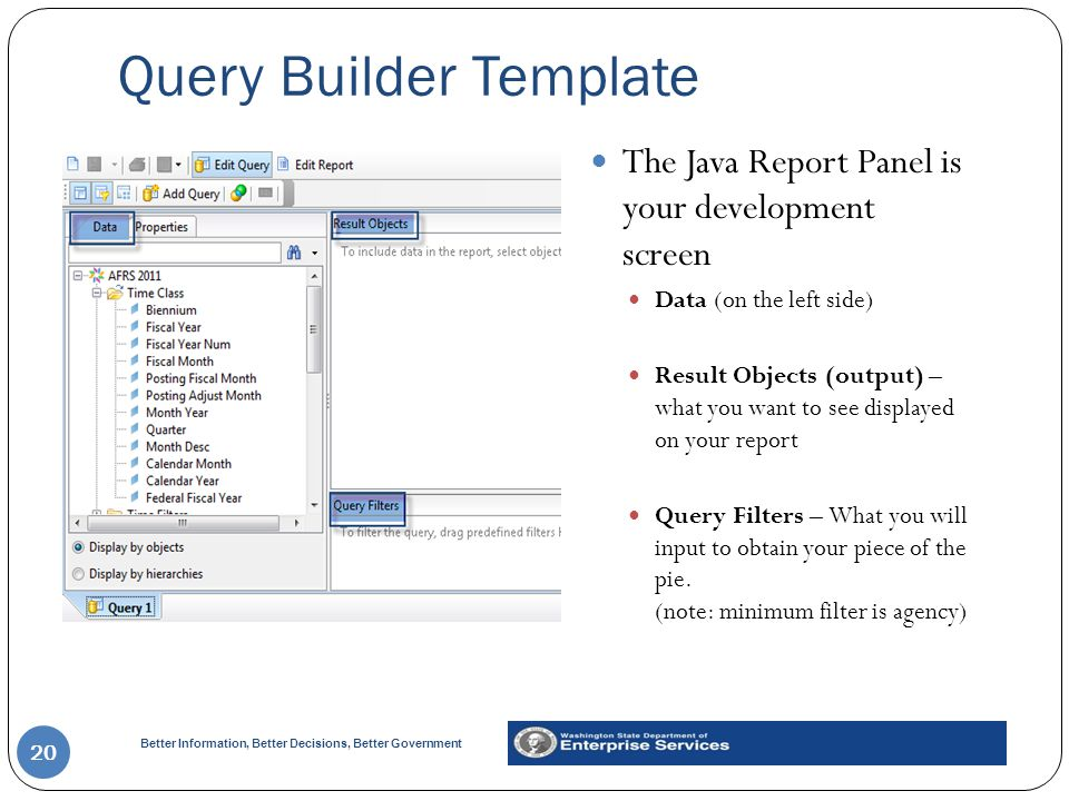 Better Information, Better Decisions, Better Government Query Builder Template 20 The Java Report Panel is your development screen Data (on the left side) Result Objects (output) – what you want to see displayed on your report Query Filters – What you will input to obtain your piece of the pie.