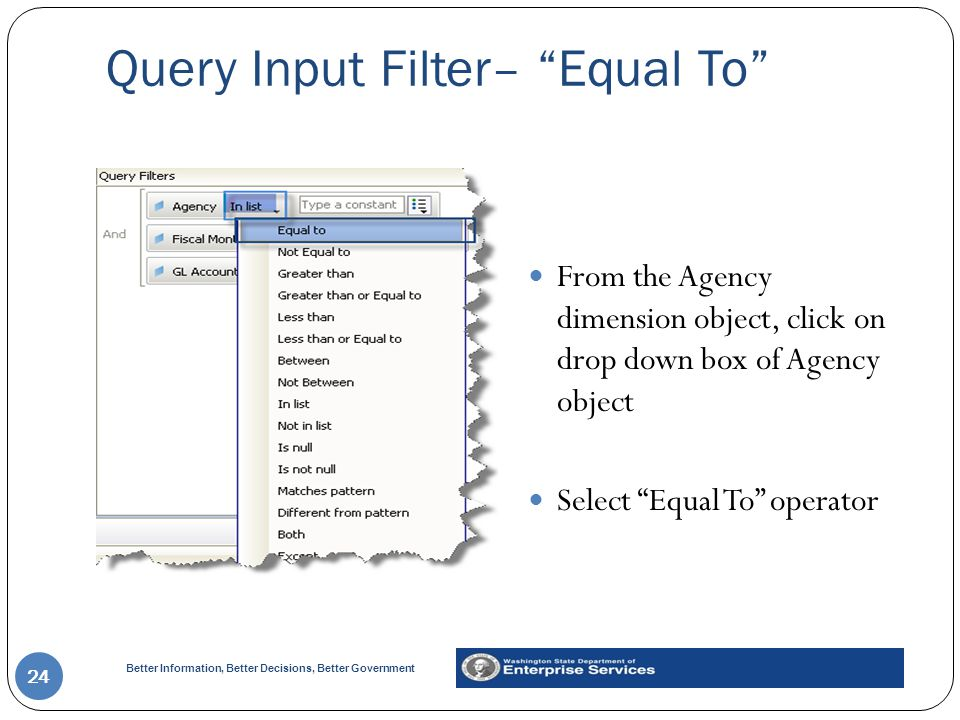 Better Information, Better Decisions, Better Government Query Input Filter– Equal To 24 From the Agency dimension object, click on drop down box of Agency object Select Equal To operator