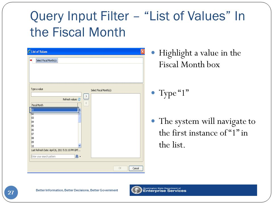 Better Information, Better Decisions, Better Government Query Input Filter – List of Values In the Fiscal Month 27 Highlight a value in the Fiscal Month box Type 1 The system will navigate to the first instance of 1 in the list.