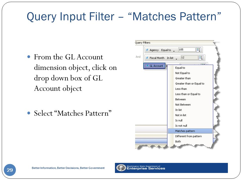 Better Information, Better Decisions, Better Government Query Input Filter – Matches Pattern 29 From the GL Account dimension object, click on drop down box of GL Account object Select Matches Pattern