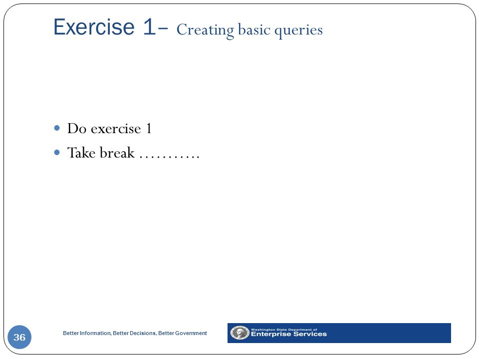 Better Information, Better Decisions, Better Government Exercise 1– Creating basic queries 36 Do exercise 1 Take break ………..