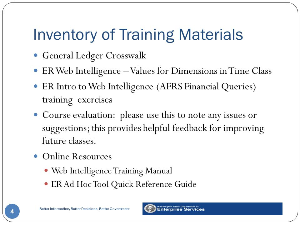 Better Information, Better Decisions, Better Government Inventory of Training Materials 4 General Ledger Crosswalk ER Web Intelligence – Values for Dimensions in Time Class ER Intro to Web Intelligence (AFRS Financial Queries) training exercises Course evaluation: please use this to note any issues or suggestions; this provides helpful feedback for improving future classes.