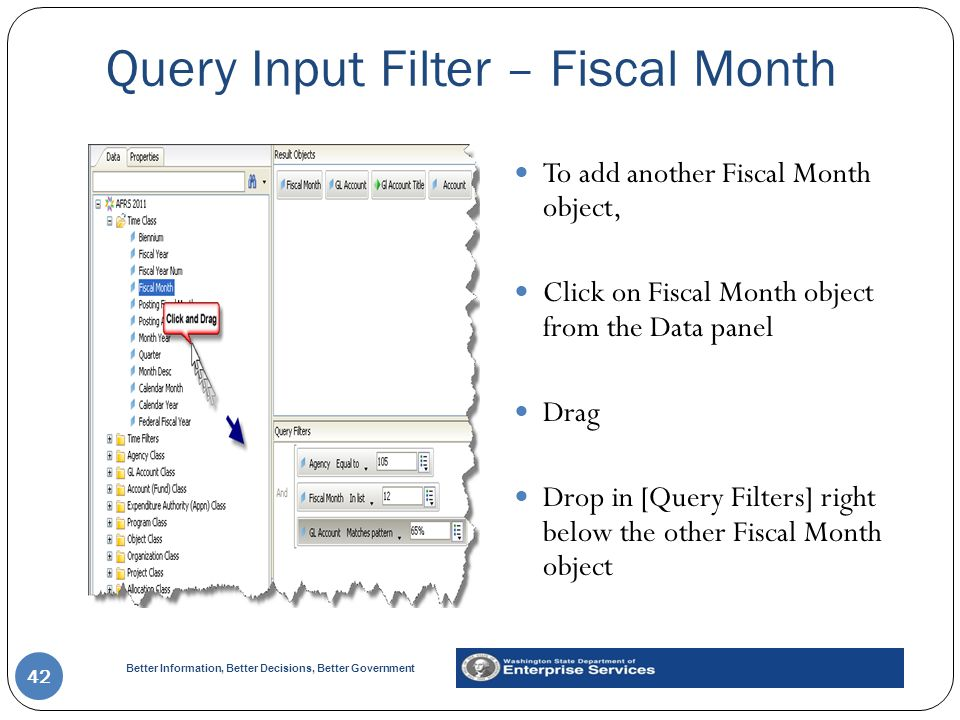Better Information, Better Decisions, Better Government Query Input Filter – Fiscal Month 42 To add another Fiscal Month object, Click on Fiscal Month object from the Data panel Drag Drop in [Query Filters] right below the other Fiscal Month object
