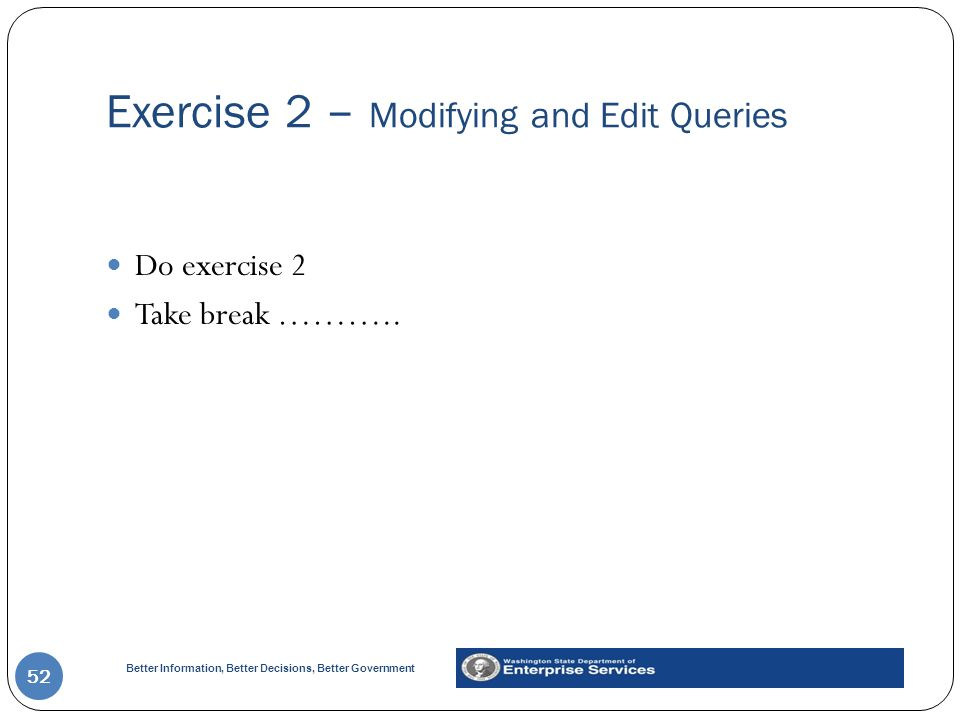 Better Information, Better Decisions, Better Government Exercise 2 – Modifying and Edit Queries 52 Do exercise 2 Take break ………..