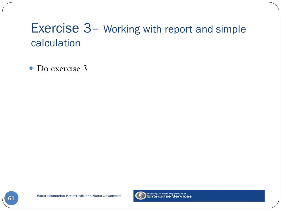 Better Information, Better Decisions, Better Government Exercise 3– Working with report and simple calculation 61 Do exercise 3