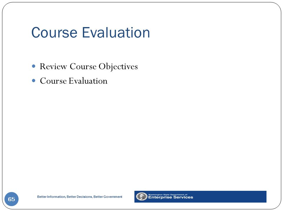 Better Information, Better Decisions, Better Government Course Evaluation 65 Review Course Objectives Course Evaluation