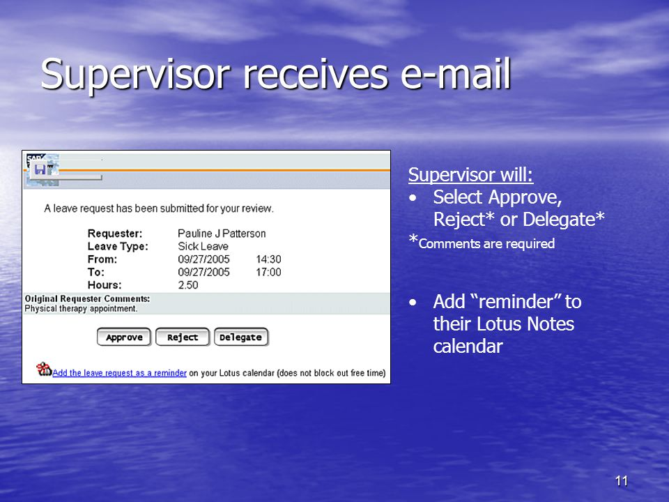 11 Supervisor receives e-mail Supervisor will: Select Approve, Reject* or Delegate* * Comments are required Add reminder to their Lotus Notes calendar