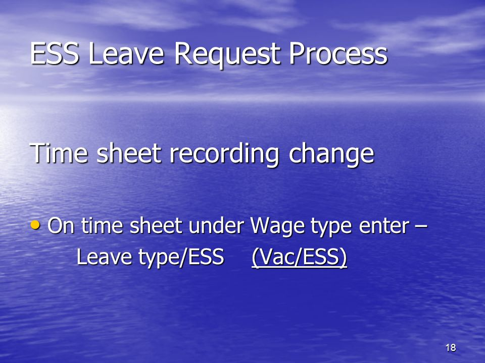 18 ESS Leave Request Process Time sheet recording change On time sheet under Wage type enter – On time sheet under Wage type enter – Leave type/ESS (Vac/ESS) Leave type/ESS (Vac/ESS)