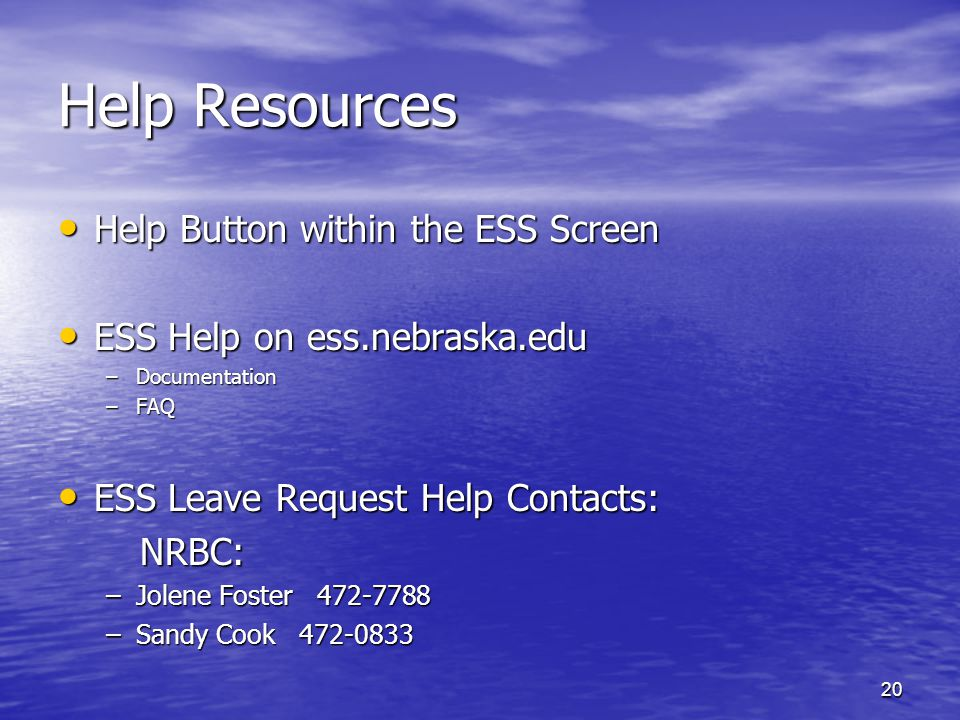 20 Help Resources Help Button within the ESS Screen Help Button within the ESS Screen ESS Help on ess.nebraska.edu ESS Help on ess.nebraska.edu –Documentation –FAQ ESS Leave Request Help Contacts: ESS Leave Request Help Contacts: NRBC: NRBC: –Jolene Foster 472-7788 –Sandy Cook 472-0833