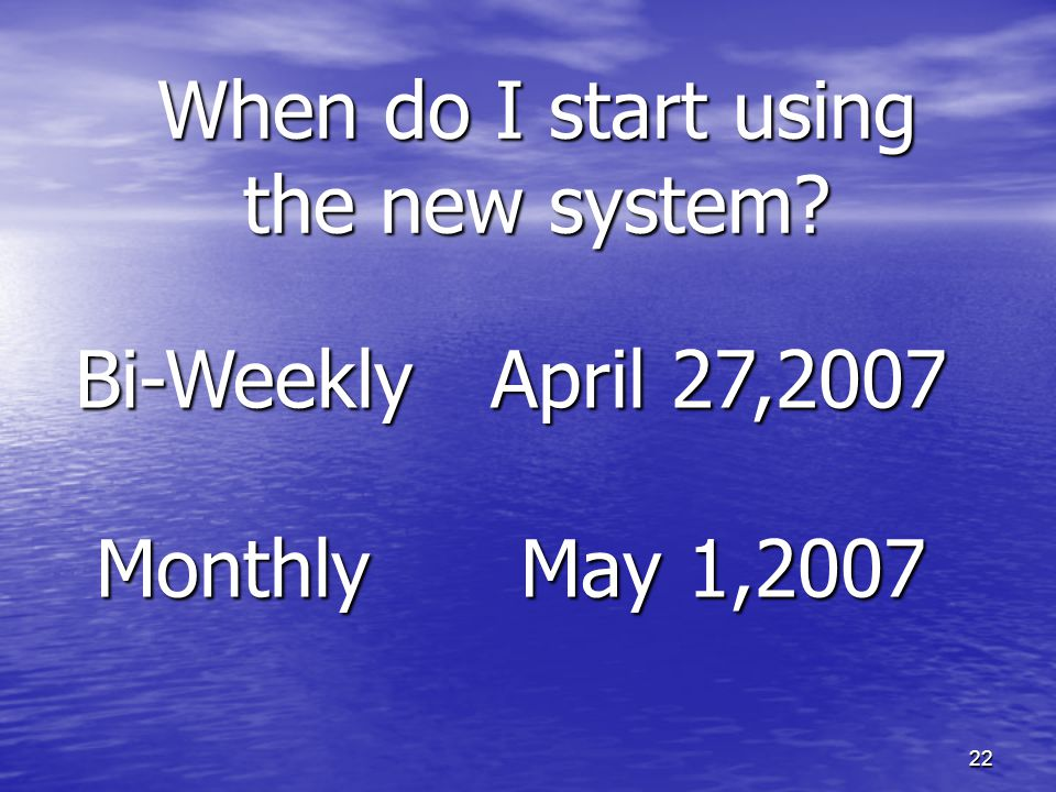 22 When do I start using the new system? Bi-Weekly April 27,2007 Monthly May 1,2007