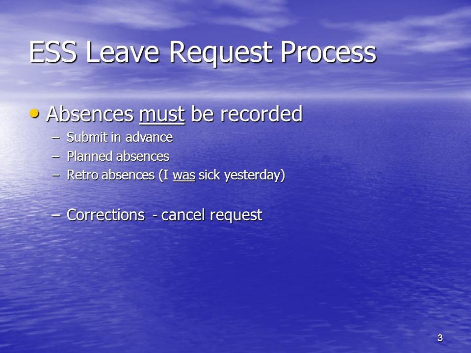 3 ESS Leave Request Process Absences must be recorded Absences must be recorded –Submit in advance –Planned absences –Retro absences (I was sick yesterday) –Corrections - cancel request