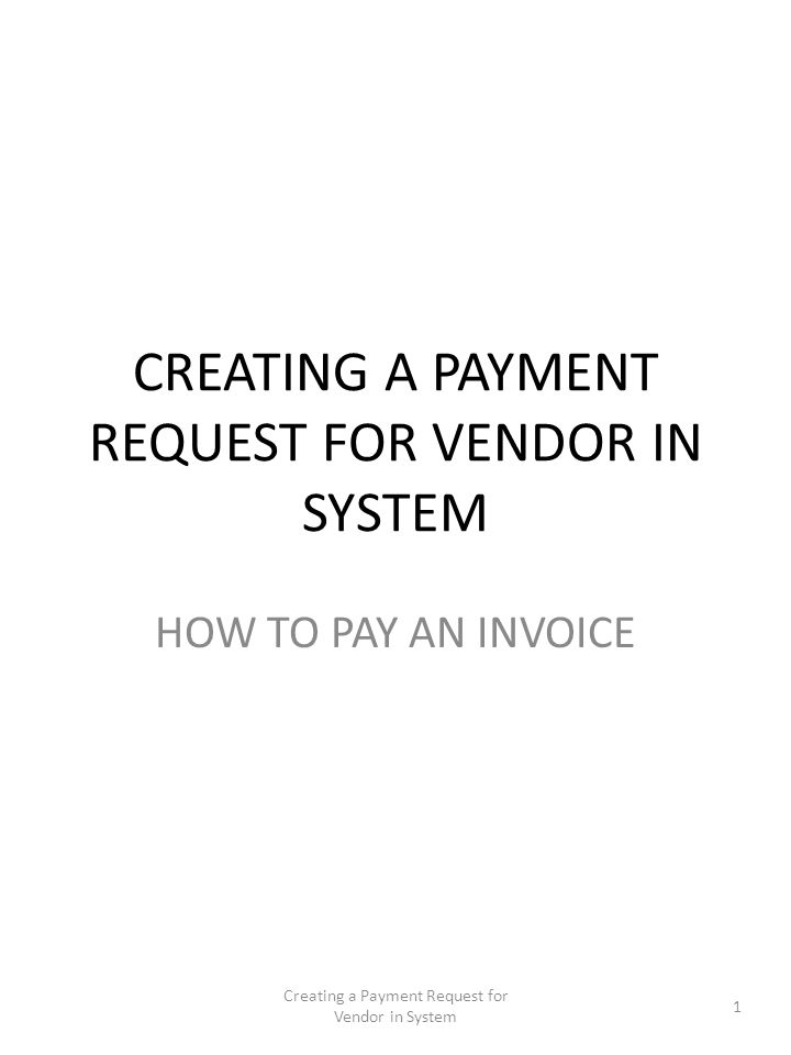 CREATING A PAYMENT REQUEST FOR VENDOR IN SYSTEM HOW TO PAY AN INVOICE 1 Creating a Payment Request for Vendor in System