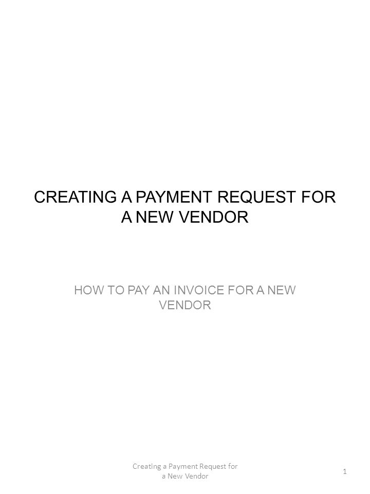 CREATING A PAYMENT REQUEST FOR A NEW VENDOR HOW TO PAY AN INVOICE FOR A NEW VENDOR 1 Creating a Payment Request for a New Vendor