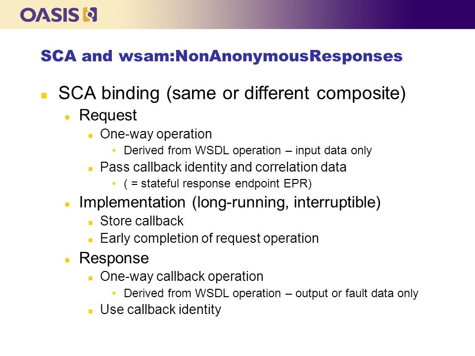 SCA and wsam:NonAnonymousResponses n SCA binding (same or different composite) l Request n One-way operation Derived from WSDL operation – input data only n Pass callback identity and correlation data ( = stateful response endpoint EPR) l Implementation (long-running, interruptible) n Store callback n Early completion of request operation l Response n One-way callback operation Derived from WSDL operation – output or fault data only n Use callback identity