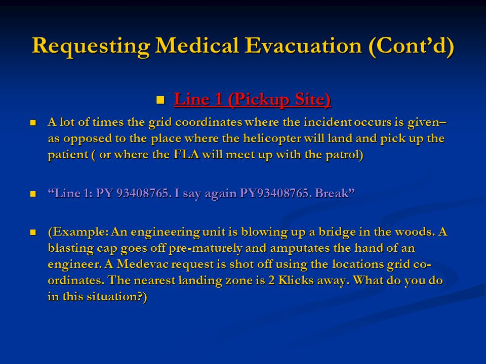 Requesting Medical Evacuation (Cont'd) Line 1 (Pickup Site) Line 1 (Pickup Site) A lot of times the grid coordinates where the incident occurs is give