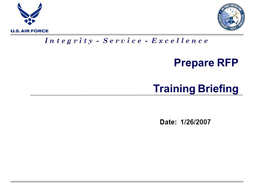 I n t e g r i t y - S e r v i c e - E x c e l l e n c e Prepare RFP Training Briefing Date: 1/26/2007