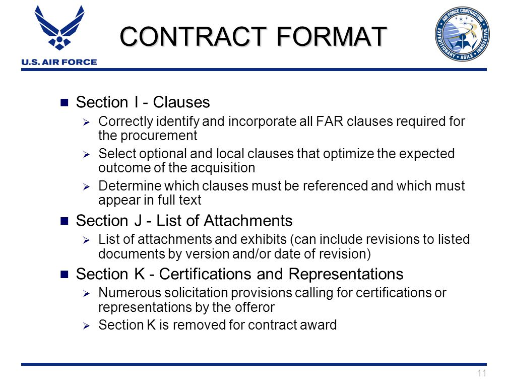 11 CONTRACT FORMAT Section I - Clauses  Correctly identify and incorporate all FAR clauses required for the procurement  Select optional and local clauses that optimize the expected outcome of the acquisition  Determine which clauses must be referenced and which must appear in full text Section J - List of Attachments  List of attachments and exhibits (can include revisions to listed documents by version and/or date of revision) Section K - Certifications and Representations  Numerous solicitation provisions calling for certifications or representations by the offeror  Section K is removed for contract award