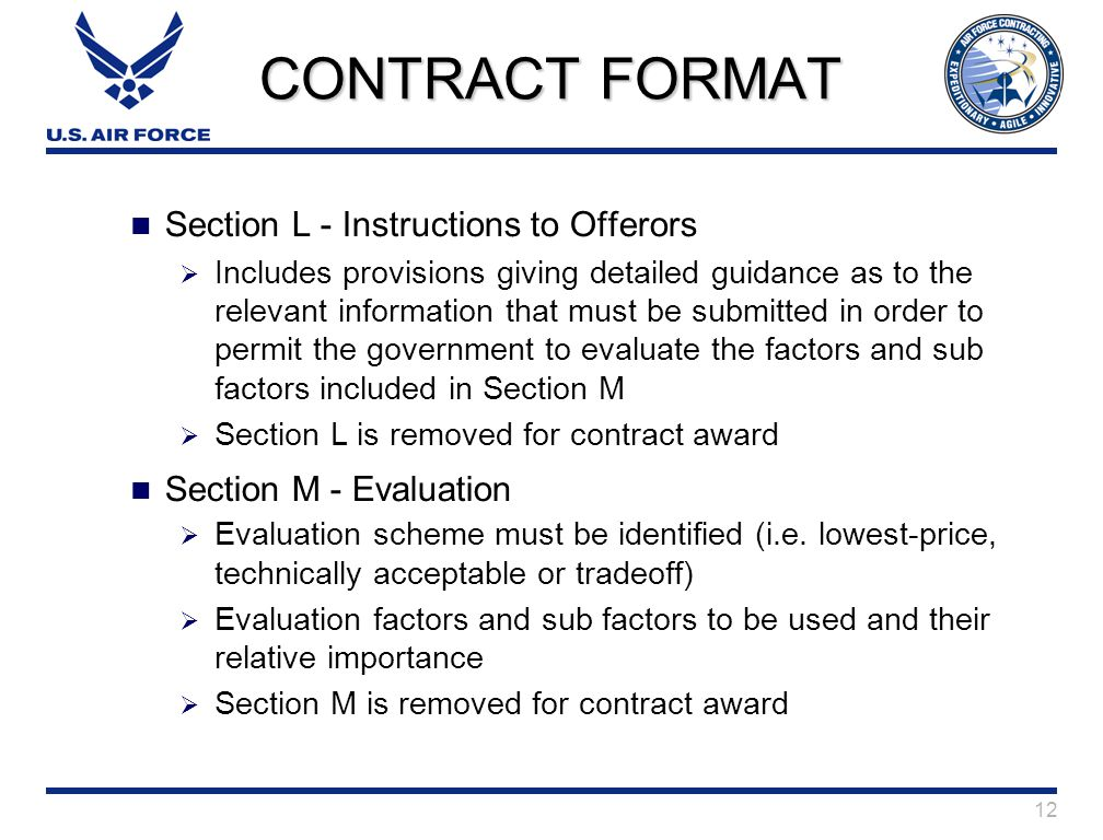 12 CONTRACT FORMAT Section L - Instructions to Offerors  Includes provisions giving detailed guidance as to the relevant information that must be submitted in order to permit the government to evaluate the factors and sub factors included in Section M  Section L is removed for contract award Section M - Evaluation  Evaluation scheme must be identified (i.e.